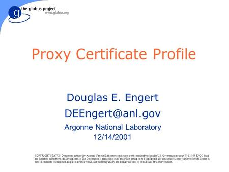 Proxy Certificate Profile Douglas E. Engert Argonne National Laboratory 12/14/2001 COPYRIGHT STATUS: Documents authored by Argonne National.