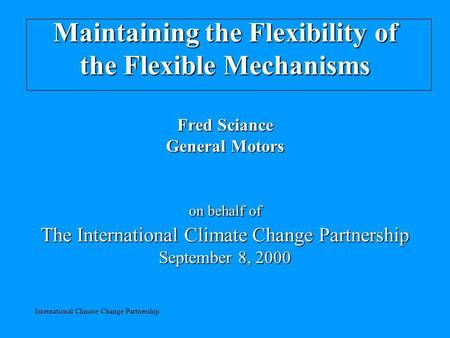 International Climate Change Partnership Maintaining the Flexibility of the Flexible Mechanisms Fred Sciance General Motors on behalf of The International.
