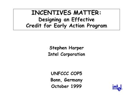 INCENTIVES MATTER: Designing an Effective Credit for Early Action Program Stephen Harper Intel Corporation UNFCCC COP5 Bonn, Germany October 1999.