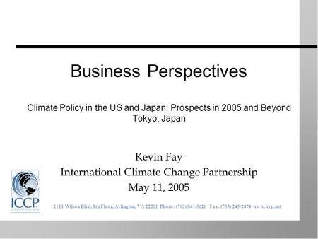 Business Perspectives Climate Policy in the US and Japan: Prospects in 2005 and Beyond Tokyo, Japan Kevin Fay International Climate Change Partnership.