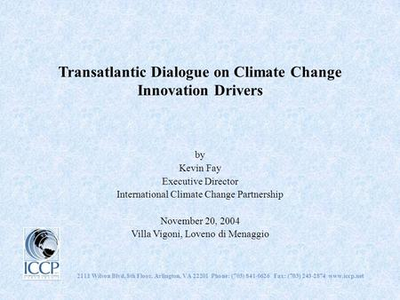 Transatlantic Dialogue on Climate Change Innovation Drivers by Kevin Fay Executive Director International Climate Change Partnership November 20, 2004.