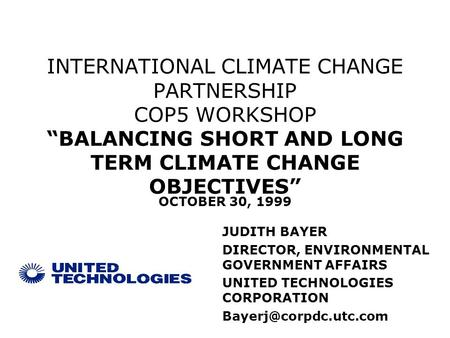 INTERNATIONAL CLIMATE CHANGE PARTNERSHIP COP5 WORKSHOP BALANCING SHORT AND LONG TERM CLIMATE CHANGE OBJECTIVES JUDITH BAYER DIRECTOR, ENVIRONMENTAL GOVERNMENT.