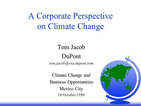 A Corporate Perspective on Climate Change Tom Jacob DuPont Climate Change and Business Opportunities Mexico City 18 October 1999.