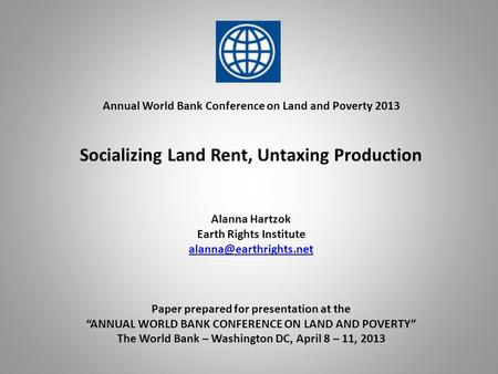 Annual World Bank Conference on Land and Poverty 2013 Socializing Land Rent, Untaxing Production Alanna Hartzok Earth Rights Institute