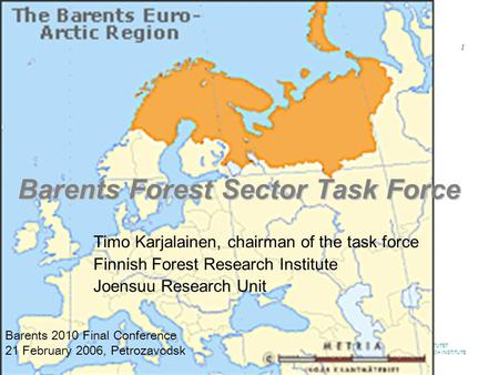 METSÄNTUTKIMUSLAITOS SKOGSFORSKNINGSINSTITUTET FINNISH FOREST RESEARCH INSTITUTE www.metla.fi / 2.2.2014 1 Barents Forest Sector Task Force Timo Karjalainen,