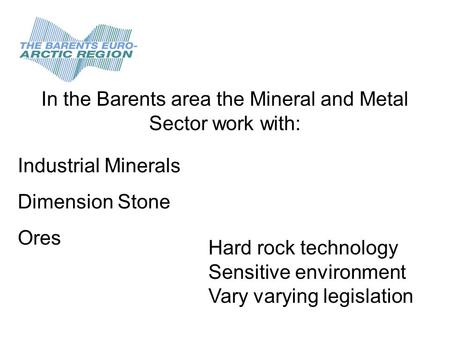 In the Barents area the Mineral and Metal Sector work with: Industrial Minerals Dimension Stone Ores Hard rock technology Sensitive environment Vary varying.