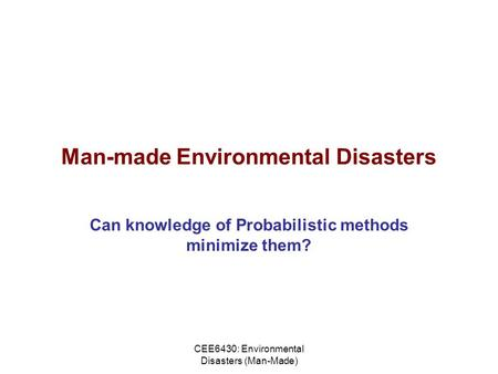 CEE6430: Environmental Disasters (Man-Made) Man-made Environmental Disasters Can knowledge of Probabilistic methods minimize them?