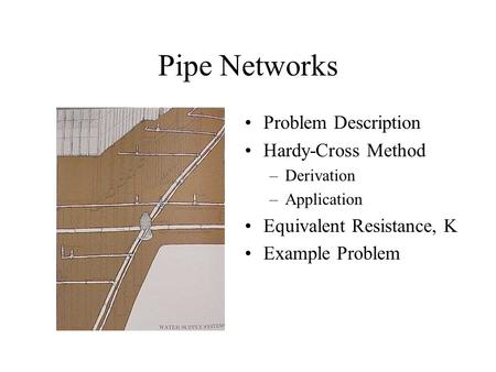 Pipe Networks Problem Description Hardy-Cross Method –Derivation –Application Equivalent Resistance, K Example Problem.