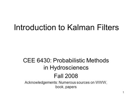 1 Introduction to Kalman Filters CEE 6430: Probabilistic Methods in Hydroscienecs Fall 2008 Acknowledgements: Numerous sources on WWW, book, papers.