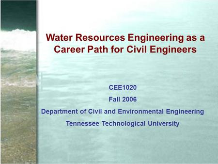 Water Resources Engineering as a Career Path for Civil Engineers CEE1020 Fall 2006 Department of Civil and Environmental Engineering Tennessee Technological.