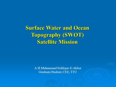 A.H.Muhammad Siddique-E-Akbor Graduate Student, CEE, TTU Surface Water and Ocean Topography (SWOT) Satellite Mission.