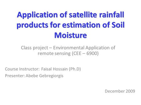 Application of satellite rainfall products for estimation of Soil Moisture Class project – Environmental Application of remote sensing (CEE – 6900) Course.