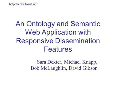 An Ontology and Semantic Web Application with Responsive Dissemination Features Sara Dexter, Michael Knapp, Bob McLaughlin, David Gibson.