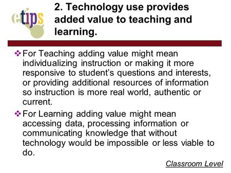 Classroom Level 2. Technology use provides added value to teaching and learning. For Teaching adding value might mean individualizing instruction or making.