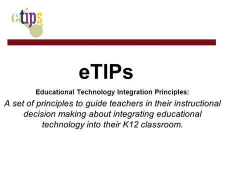 ETIPs Educational Technology Integration Principles: A set of principles to guide teachers in their instructional decision making about integrating educational.