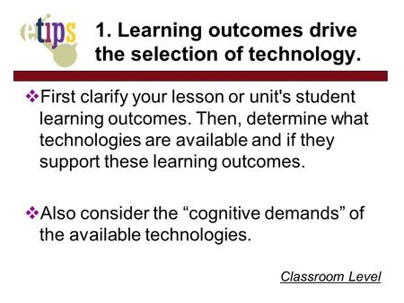 Classroom Level 1. Learning outcomes drive the selection of technology. First clarify your lesson or unit's student learning outcomes. Then, determine.