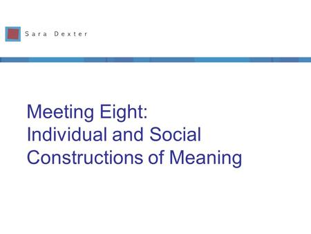 Meeting Eight: Individual and Social Constructions of Meaning.
