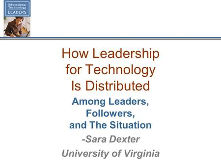 How Leadership for Technology Is Distributed Among Leaders, Followers, and The Situation -Sara Dexter University of Virginia.