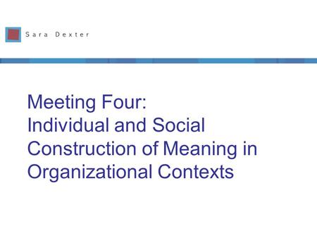 Meeting Four: Individual and Social Construction of Meaning in Organizational Contexts.