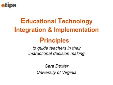 E ducational T echnology I ntegration & Implementation P rinciples to guide teachers in their instructional decision making Sara Dexter University of Virginia.