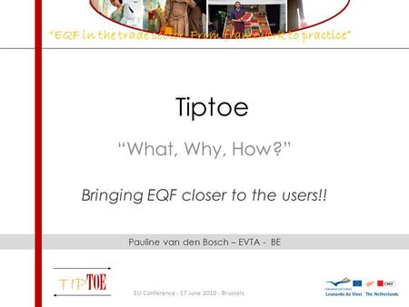 Tiptoe What, Why, How? Bringing EQF closer to the users!! EU Conference - 17 June 2010 - Brussels Pauline van den Bosch – EVTA - BE EQF in the trade sector: