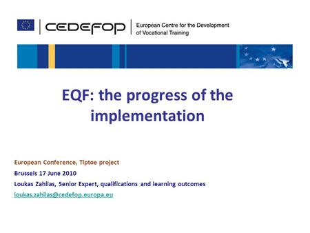 1 EQF: the progress of the implementation European Conference, Tiptoe project Brussels 17 June 2010 Loukas Zahilas, Senior Expert, qualifications and learning.
