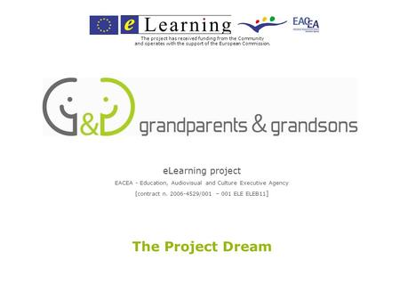 ELearning project EACEA - Education, Audiovisual and Culture Executive Agency [contract n. 2006-4529/001 – 001 ELE ELEB11 ] The Project Dream The project.
