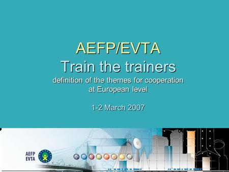 AEFP/EVTA Train the trainers definition of the themes for cooperation at European level 1-2 March 2007.