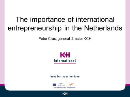 The importance of international entrepreneurship in the Netherlands Peter Cras, general director KCH.