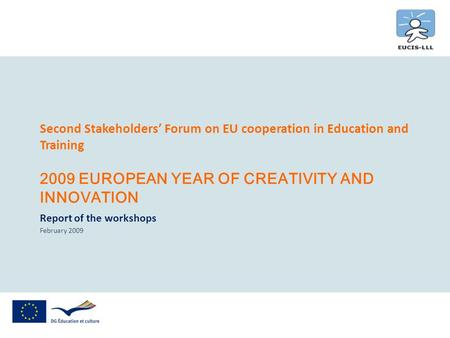 Second Stakeholders Forum on EU cooperation in Education and Training 2009 EUROPEAN YEAR OF CREATIVITY AND INNOVATION Report of the workshops February.