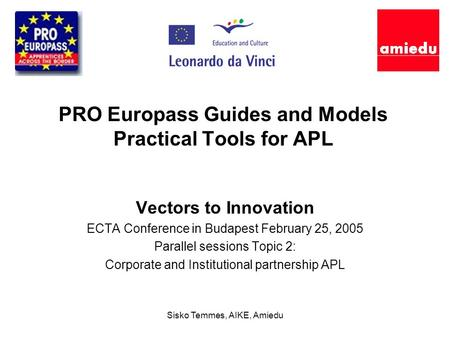 Sisko Temmes, AIKE, Amiedu PRO Europass Guides and Models Practical Tools for APL Vectors to Innovation ECTA Conference in Budapest February 25, 2005 Parallel.