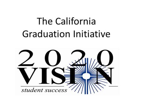 The California Graduation Initiative. Workshop Locations September 15 - Sacramento September 21 – San Diego September 23 – Visalia September 28 – Ontario.