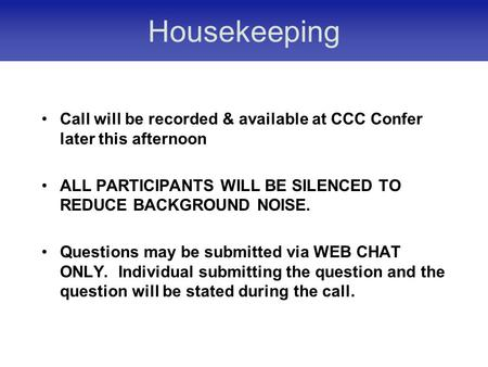 Housekeeping Call will be recorded & available at CCC Confer later this afternoon ALL PARTICIPANTS WILL BE SILENCED TO REDUCE BACKGROUND NOISE. Questions.
