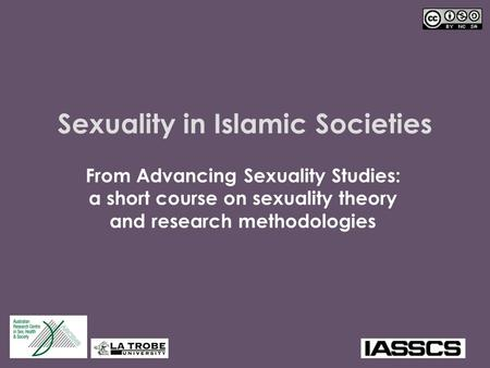 Sexuality in Islamic Societies From Advancing Sexuality Studies: a short course on sexuality theory and research methodologies.