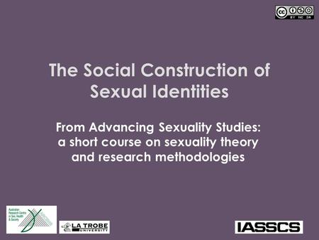 The Social Construction of Sexual Identities From Advancing Sexuality Studies: a short course on sexuality theory and research methodologies.