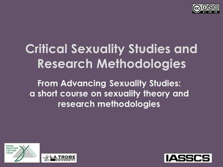 Critical Sexuality Studies and Research Methodologies From Advancing Sexuality Studies: a short course on sexuality theory and research methodologies.