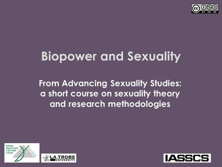 Biopower and Sexuality From Advancing Sexuality Studies: a short course on sexuality theory and research methodologies.