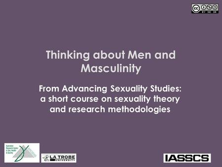 Thinking about Men and Masculinity From Advancing Sexuality Studies: a short course on sexuality theory and research methodologies.