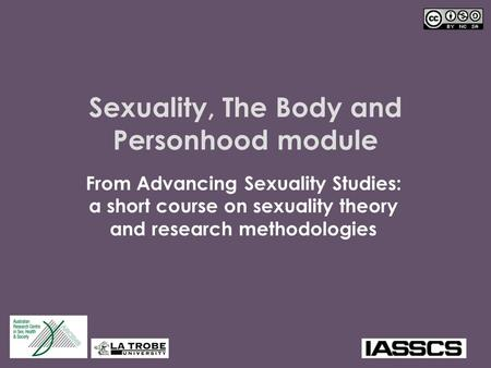 Sexuality, The Body and Personhood module From Advancing Sexuality Studies: a short course on sexuality theory and research methodologies.