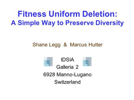 Fitness Uniform Deletion: A Simple Way to Preserve Diversity Shane Legg & Marcus Hutter IDSIA Galleria 2 6928 Manno-Lugano Switzerland.