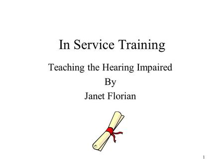 1 In Service Training Teaching the Hearing Impaired By Janet Florian.