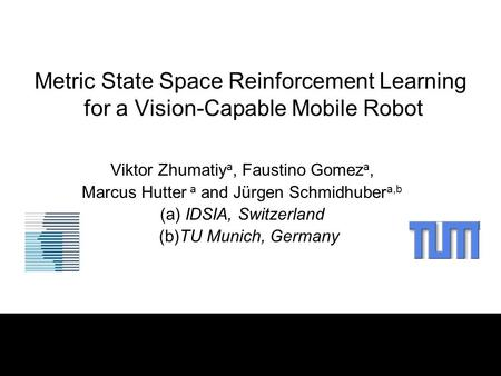 Metric State Space Reinforcement Learning for a Vision-Capable Mobile Robot Viktor Zhumatiy a, Faustino Gomez a, Marcus Hutter a and Jürgen Schmidhuber.