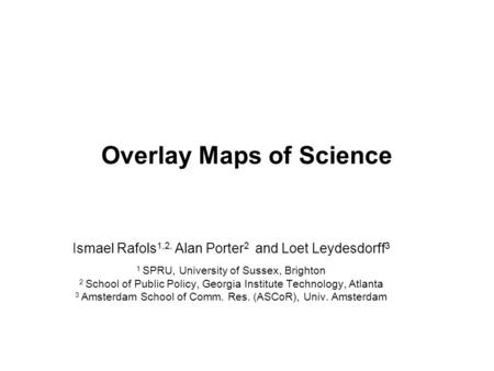 Overlay Maps of Science Ismael Rafols 1,2, Alan Porter 2 and Loet Leydesdorff 3 1 SPRU, University of Sussex, Brighton 2 School of Public Policy, Georgia.