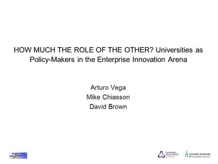 Arturo Vega Mike Chiasson David Brown HOW MUCH THE ROLE OF THE OTHER? Universities as Policy-Makers in the Enterprise Innovation Arena.