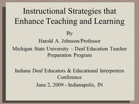 Instructional Strategies that Enhance Teaching and Learning By Harold A. Johnson/Professor Michigan State University – Deaf Education Teacher Preparation.