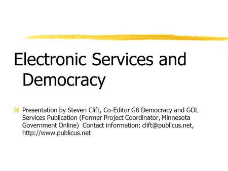 Electronic Services and Democracy zPresentation by Steven Clift, Co-Editor G8 Democracy and GOL Services Publication (Former Project Coordinator, Minnesota.