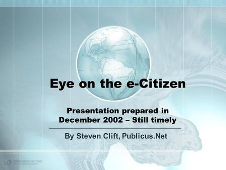 Eye on the e-Citizen Presentation prepared in December 2002 – Still timely By Steven Clift, Publicus.Net.