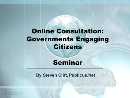 Online Consultation: Governments Engaging Citizens Seminar By Steven Clift, Publicus.Net.