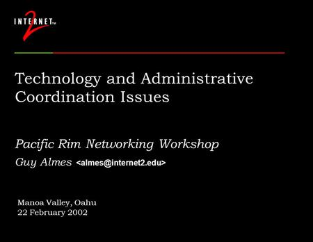 Technology and Administrative Coordination Issues Pacific Rim Networking Workshop Guy Almes Manoa Valley, Oahu 22 February 2002.