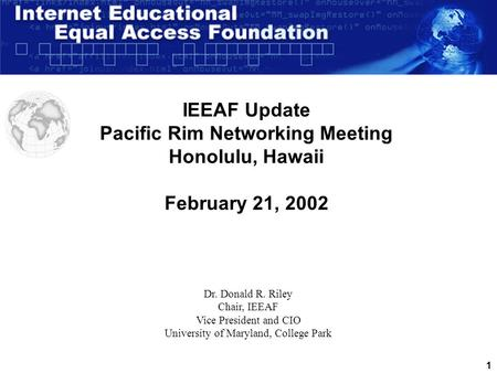 1 IEEAF Update Pacific Rim Networking Meeting Honolulu, Hawaii February 21, 2002 Dr. Donald R. Riley Chair, IEEAF Vice President and CIO University of.